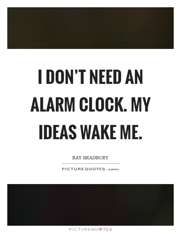 I don't need an alarm clock. My ideas wake me Picture Quote #1