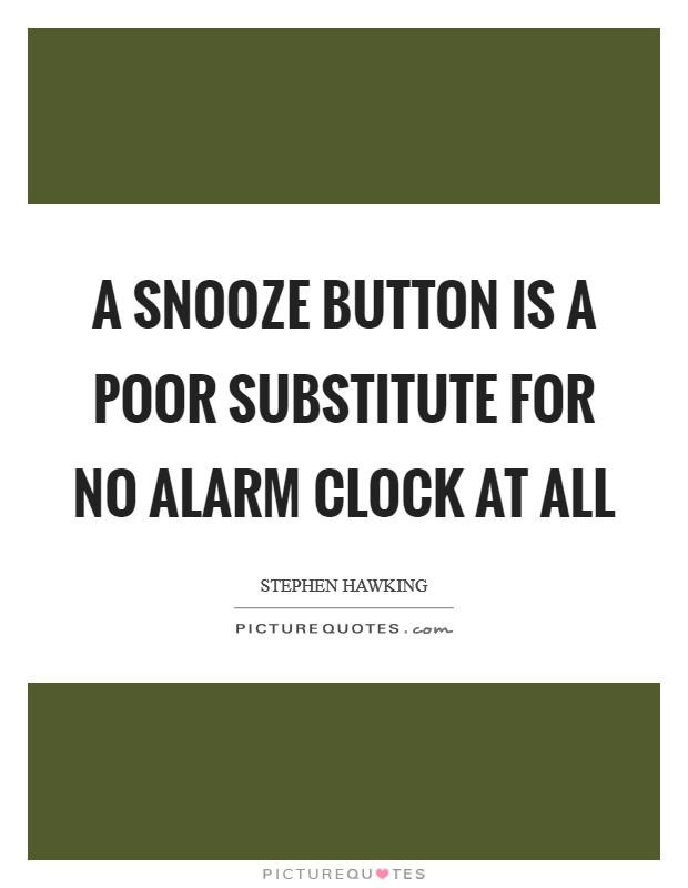 A snooze button is a poor substitute for no alarm clock at all Picture Quote #1
