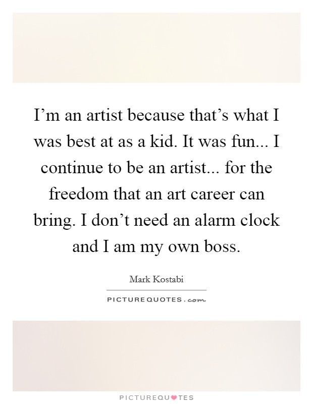 I'm an artist because that's what I was best at as a kid. It was fun... I continue to be an artist... for the freedom that an art career can bring. I don't need an alarm clock and I am my own boss Picture Quote #1