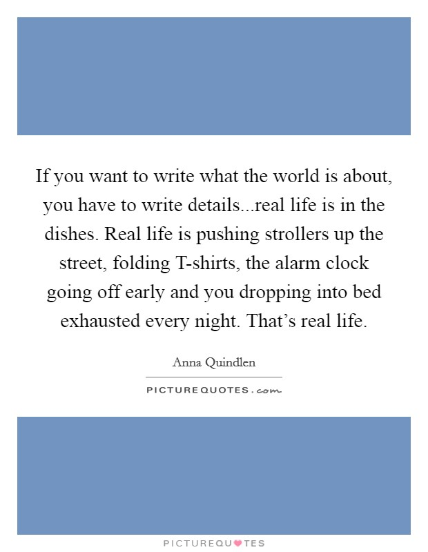 If you want to write what the world is about, you have to write details...real life is in the dishes. Real life is pushing strollers up the street, folding T-shirts, the alarm clock going off early and you dropping into bed exhausted every night. That's real life Picture Quote #1