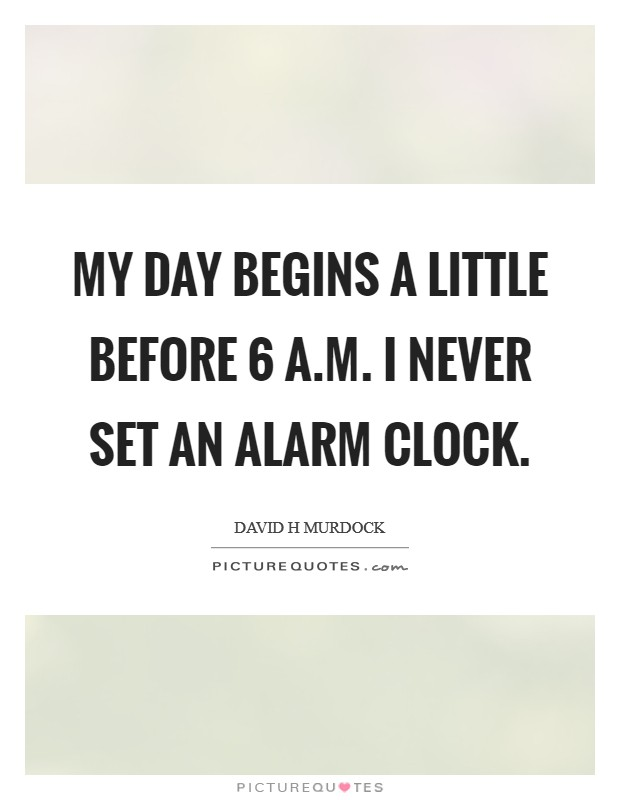 My day begins a little before 6 A.M. I never set an alarm clock Picture Quote #1