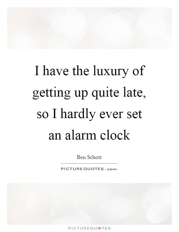 I have the luxury of getting up quite late, so I hardly ever set an alarm clock Picture Quote #1