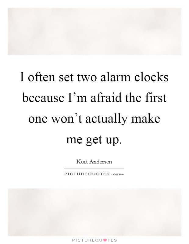 I often set two alarm clocks because I'm afraid the first one won't actually make me get up Picture Quote #1