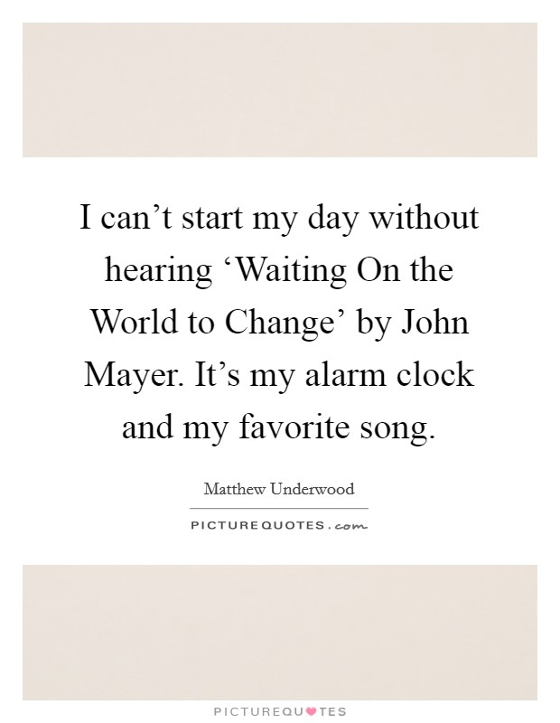 I can't start my day without hearing 'Waiting On the World to Change' by John Mayer. It's my alarm clock and my favorite song Picture Quote #1
