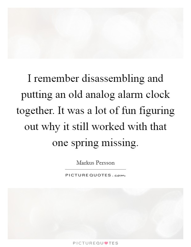I remember disassembling and putting an old analog alarm clock together. It was a lot of fun figuring out why it still worked with that one spring missing Picture Quote #1