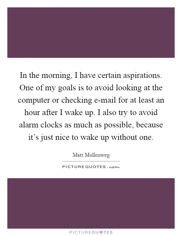 In the morning, I have certain aspirations. One of my goals is to avoid looking at the computer or checking e-mail for at least an hour after I wake up. I also try to avoid alarm clocks as much as possible, because it's just nice to wake up without one Picture Quote #1