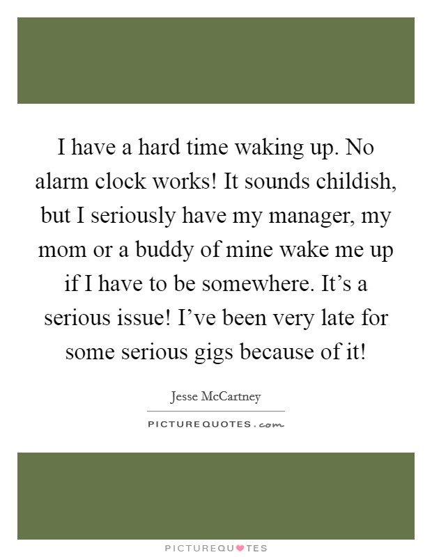 I have a hard time waking up. No alarm clock works! It sounds childish, but I seriously have my manager, my mom or a buddy of mine wake me up if I have to be somewhere. It's a serious issue! I've been very late for some serious gigs because of it! Picture Quote #1