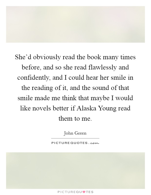 She'd obviously read the book many times before, and so she read flawlessly and confidently, and I could hear her smile in the reading of it, and the sound of that smile made me think that maybe I would like novels better if Alaska Young read them to me Picture Quote #1