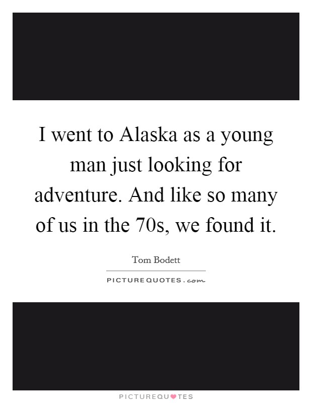 I went to Alaska as a young man just looking for adventure. And like so many of us in the  70s, we found it Picture Quote #1