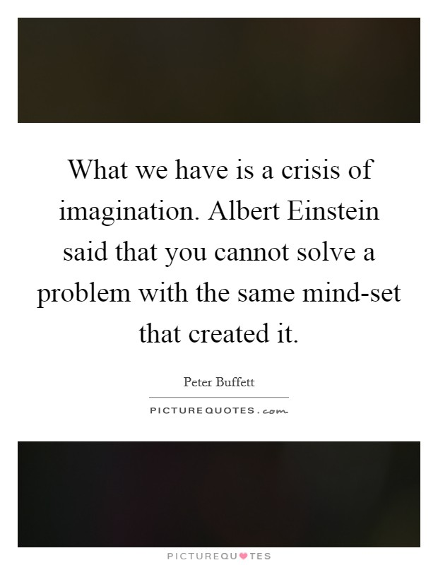 What we have is a crisis of imagination. Albert Einstein said that you cannot solve a problem with the same mind-set that created it Picture Quote #1