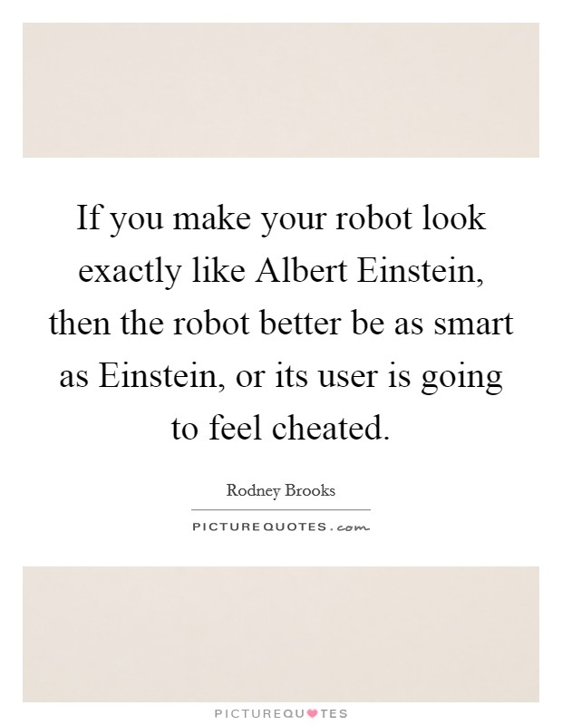 If you make your robot look exactly like Albert Einstein, then the robot better be as smart as Einstein, or its user is going to feel cheated Picture Quote #1