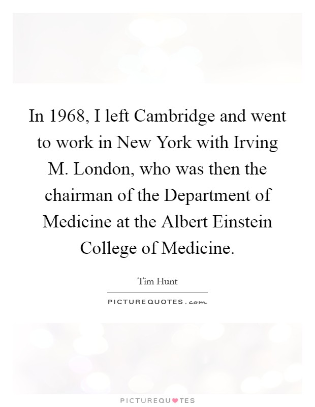 In 1968, I left Cambridge and went to work in New York with Irving M. London, who was then the chairman of the Department of Medicine at the Albert Einstein College of Medicine Picture Quote #1
