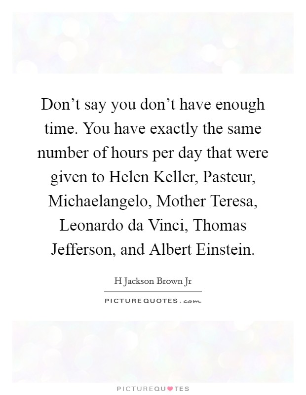 Don't say you don't have enough time. You have exactly the same number of hours per day that were given to Helen Keller, Pasteur, Michaelangelo, Mother Teresa, Leonardo da Vinci, Thomas Jefferson, and Albert Einstein Picture Quote #1