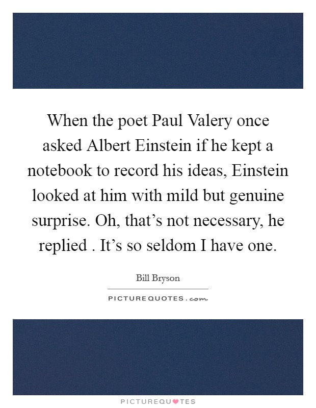When the poet Paul Valery once asked Albert Einstein if he kept a notebook to record his ideas, Einstein looked at him with mild but genuine surprise. Oh, that's not necessary, he replied . It's so seldom I have one Picture Quote #1