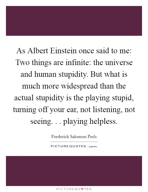 As Albert Einstein once said to me: Two things are infinite: the universe and human stupidity. But what is much more widespread than the actual stupidity is the playing stupid, turning off your ear, not listening, not seeing. . . playing helpless Picture Quote #1