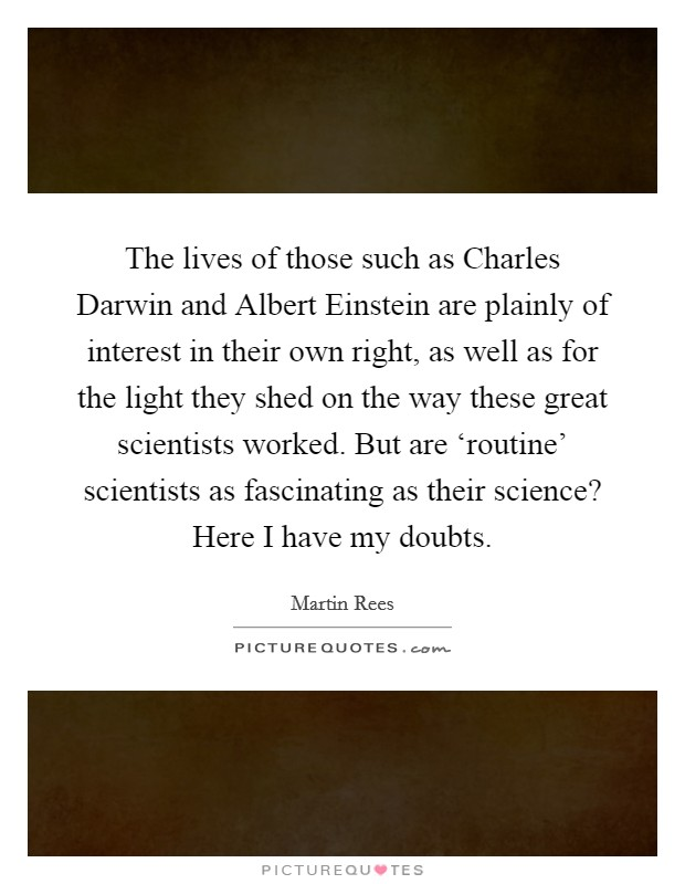 The lives of those such as Charles Darwin and Albert Einstein are plainly of interest in their own right, as well as for the light they shed on the way these great scientists worked. But are 'routine' scientists as fascinating as their science? Here I have my doubts Picture Quote #1