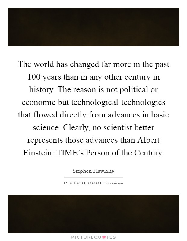 The world has changed far more in the past 100 years than in any other century in history. The reason is not political or economic but technological-technologies that flowed directly from advances in basic science. Clearly, no scientist better represents those advances than Albert Einstein: TIME's Person of the Century Picture Quote #1