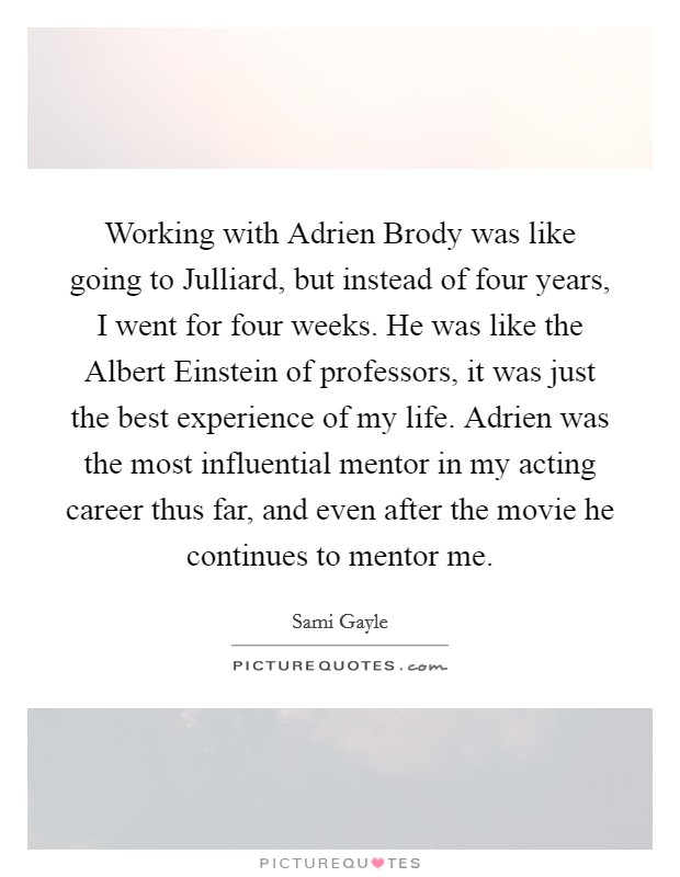Working with Adrien Brody was like going to Julliard, but instead of four years, I went for four weeks. He was like the Albert Einstein of professors, it was just the best experience of my life. Adrien was the most influential mentor in my acting career thus far, and even after the movie he continues to mentor me Picture Quote #1