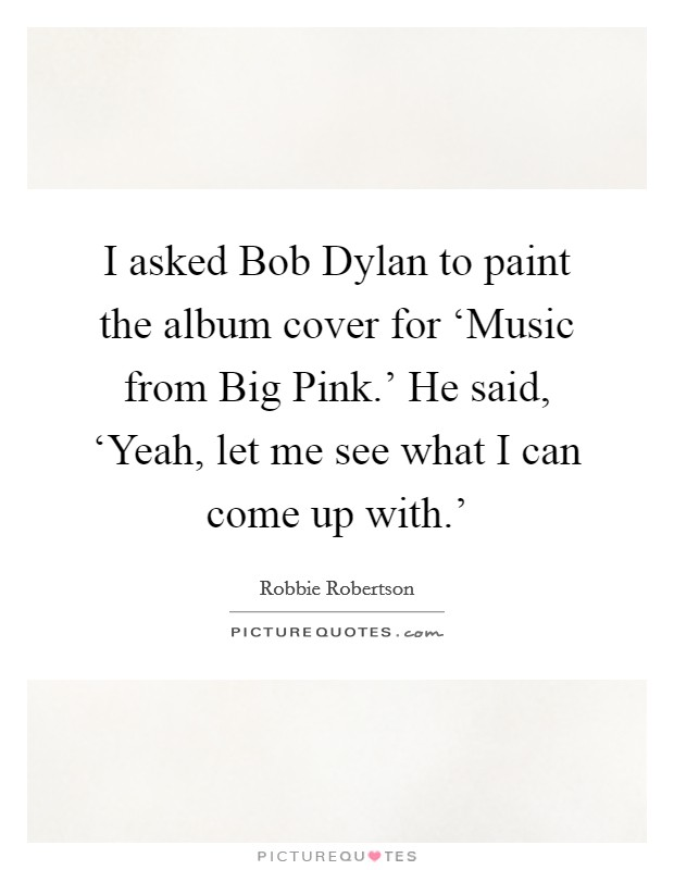 I asked Bob Dylan to paint the album cover for 'Music from Big Pink.' He said, 'Yeah, let me see what I can come up with.' Picture Quote #1