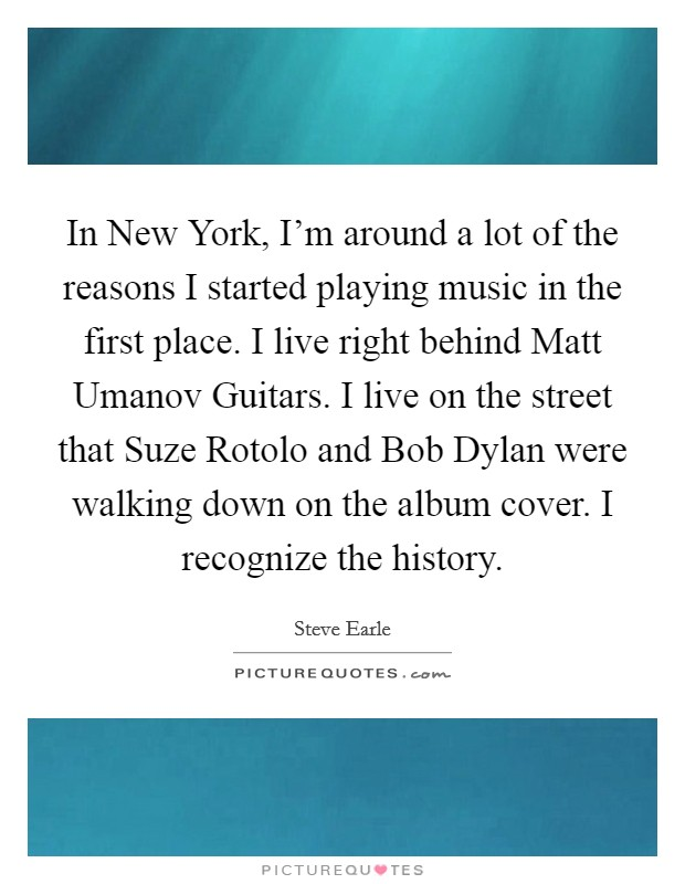 In New York, I'm around a lot of the reasons I started playing music in the first place. I live right behind Matt Umanov Guitars. I live on the street that Suze Rotolo and Bob Dylan were walking down on the album cover. I recognize the history Picture Quote #1