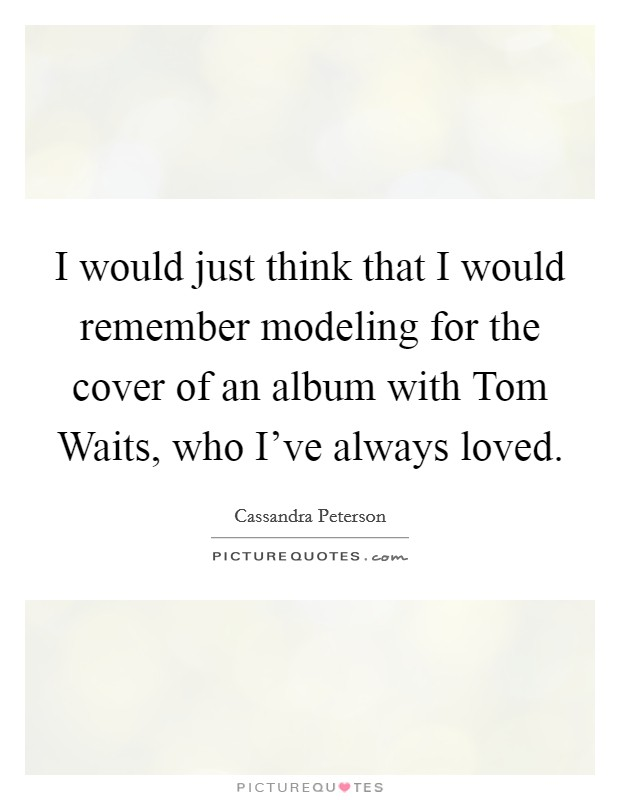 I would just think that I would remember modeling for the cover of an album with Tom Waits, who I've always loved Picture Quote #1