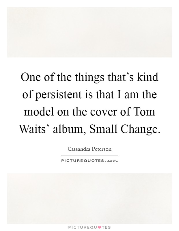 One of the things that's kind of persistent is that I am the model on the cover of Tom Waits' album, Small Change Picture Quote #1