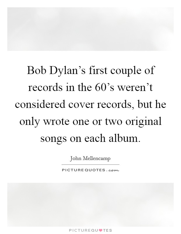 Bob Dylan's first couple of records in the 60's weren't considered cover records, but he only wrote one or two original songs on each album Picture Quote #1