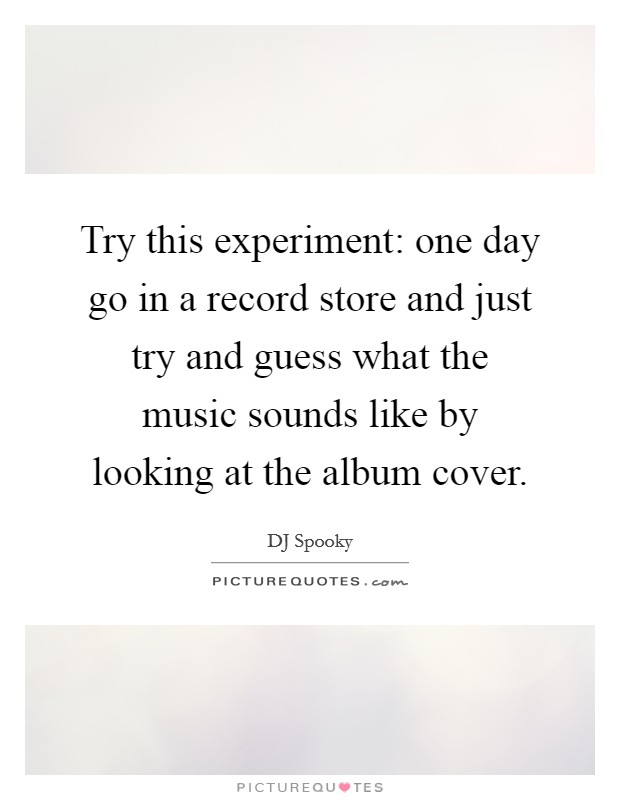 Try this experiment: one day go in a record store and just try and guess what the music sounds like by looking at the album cover Picture Quote #1