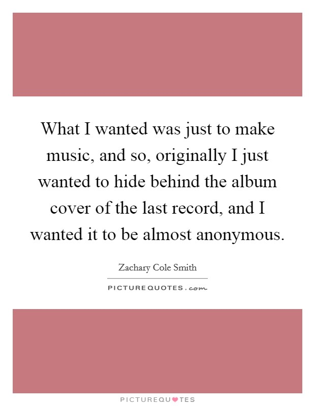 What I wanted was just to make music, and so, originally I just wanted to hide behind the album cover of the last record, and I wanted it to be almost anonymous Picture Quote #1