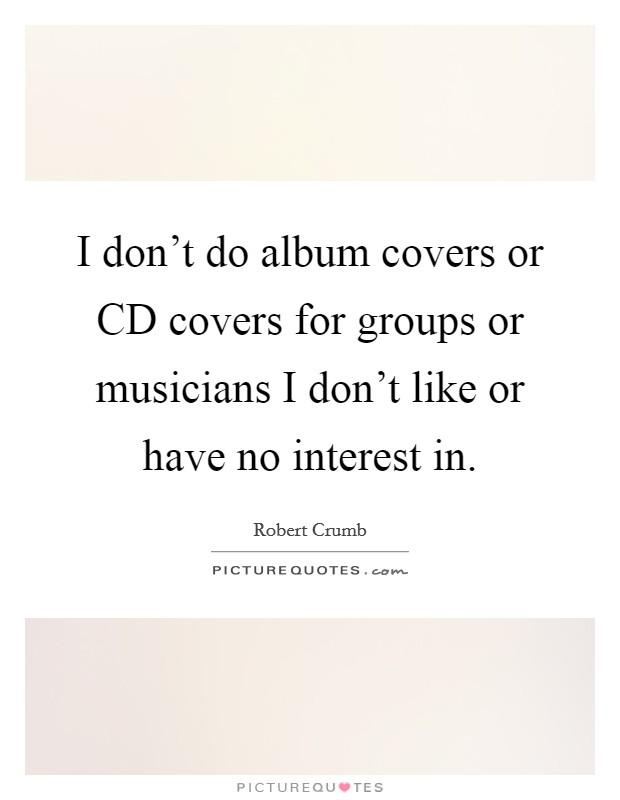 I don't do album covers or CD covers for groups or musicians I don't like or have no interest in Picture Quote #1