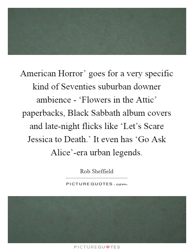 American Horror' goes for a very specific kind of Seventies suburban downer ambience - 'Flowers in the Attic' paperbacks, Black Sabbath album covers and late-night flicks like 'Let's Scare Jessica to Death.' It even has 'Go Ask Alice'-era urban legends Picture Quote #1