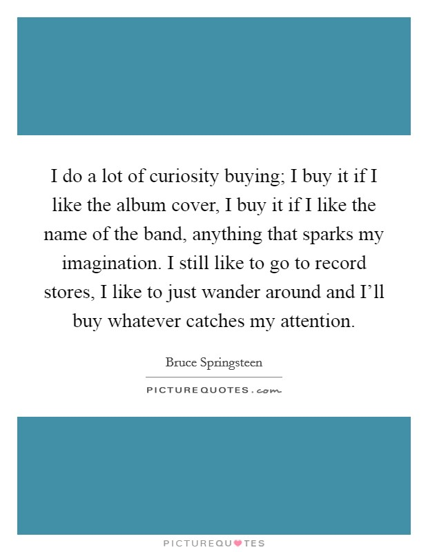 I do a lot of curiosity buying; I buy it if I like the album cover, I buy it if I like the name of the band, anything that sparks my imagination. I still like to go to record stores, I like to just wander around and I'll buy whatever catches my attention Picture Quote #1