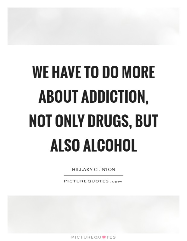 We have to do more about addiction, not only drugs, but also alcohol Picture Quote #1