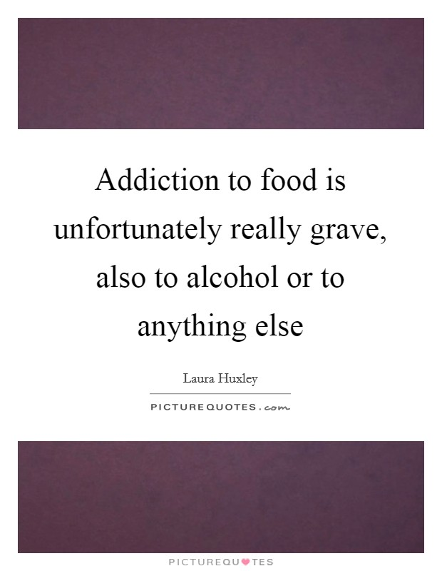Addiction to food is unfortunately really grave, also to alcohol or to anything else Picture Quote #1