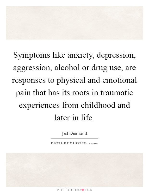 Symptoms like anxiety, depression, aggression, alcohol or drug use, are responses to physical and emotional pain that has its roots in traumatic experiences from childhood and later in life Picture Quote #1
