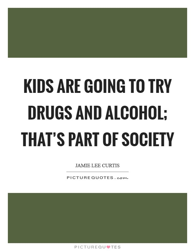 Kids are going to try drugs and alcohol; that's part of society Picture Quote #1