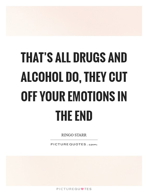 That's all drugs and alcohol do, they cut off your emotions in the end Picture Quote #1