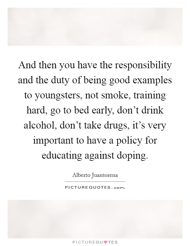And then you have the responsibility and the duty of being good examples to youngsters, not smoke, training hard, go to bed early, don't drink alcohol, don't take drugs, it's very important to have a policy for educating against doping Picture Quote #1