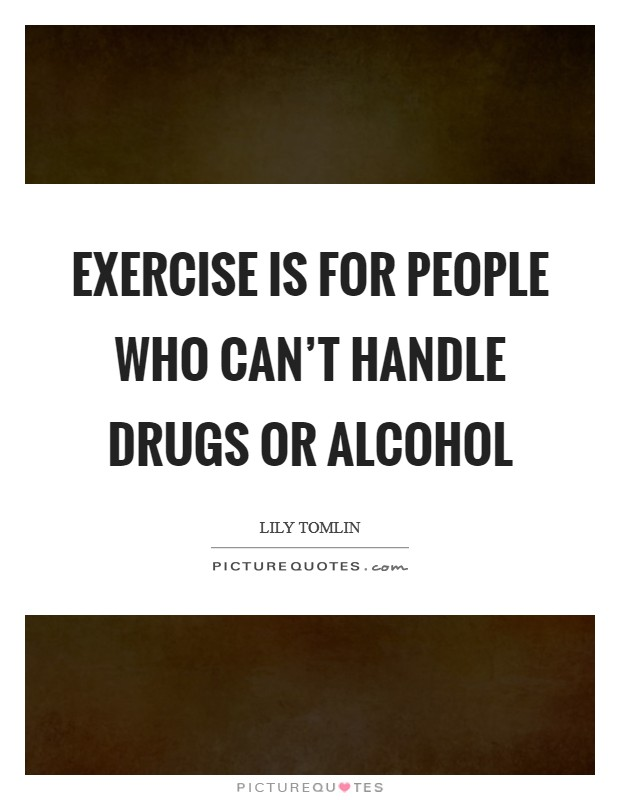 Exercise is for people who can't handle drugs or alcohol Picture Quote #1