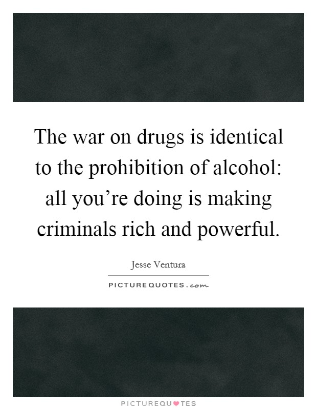 The war on drugs is identical to the prohibition of alcohol: all you're doing is making criminals rich and powerful Picture Quote #1