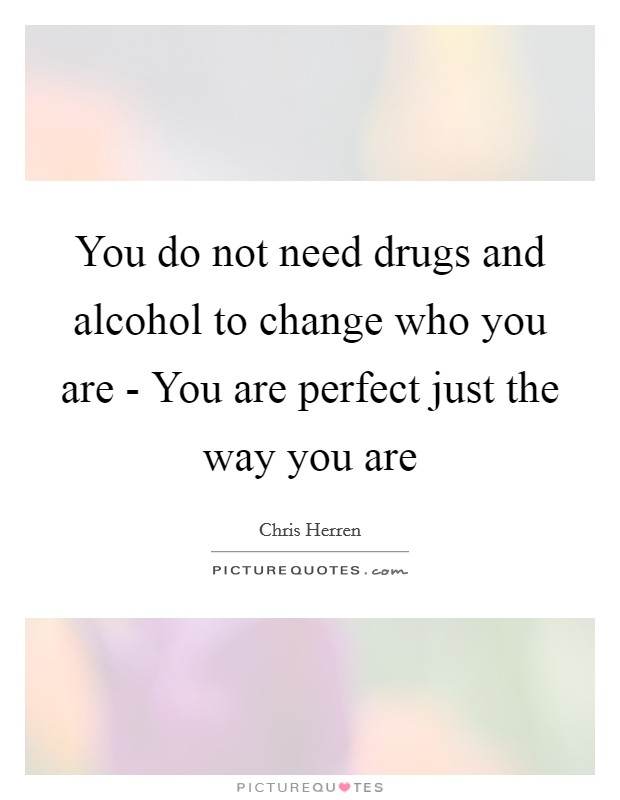 You do not need drugs and alcohol to change who you are - You are perfect just the way you are Picture Quote #1