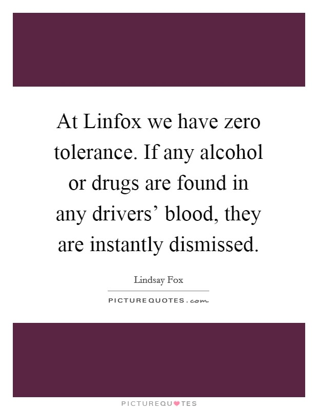 At Linfox we have zero tolerance. If any alcohol or drugs are found in any drivers' blood, they are instantly dismissed Picture Quote #1