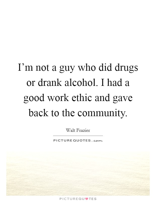 I'm not a guy who did drugs or drank alcohol. I had a good work ethic and gave back to the community Picture Quote #1