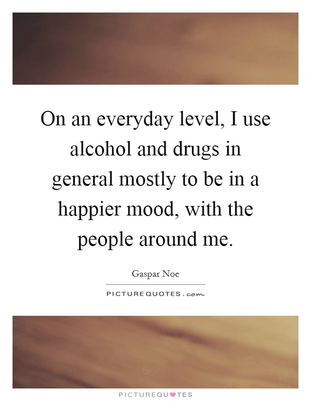 On an everyday level, I use alcohol and drugs in general mostly to be in a happier mood, with the people around me Picture Quote #1