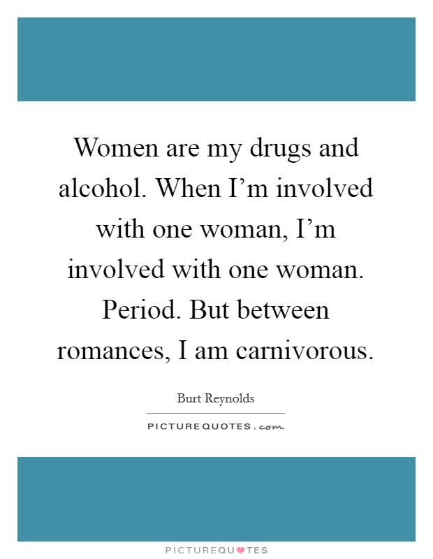 Women are my drugs and alcohol. When I'm involved with one woman, I'm involved with one woman. Period. But between romances, I am carnivorous Picture Quote #1