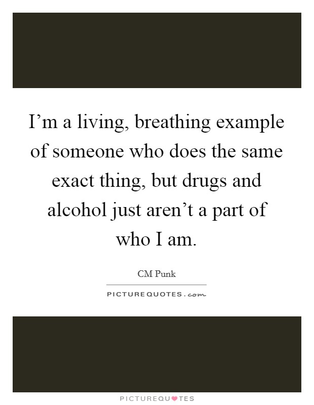 I'm a living, breathing example of someone who does the same exact thing, but drugs and alcohol just aren't a part of who I am Picture Quote #1