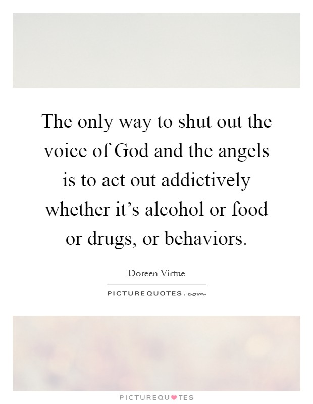 The only way to shut out the voice of God and the angels is to act out addictively whether it's alcohol or food or drugs, or behaviors Picture Quote #1