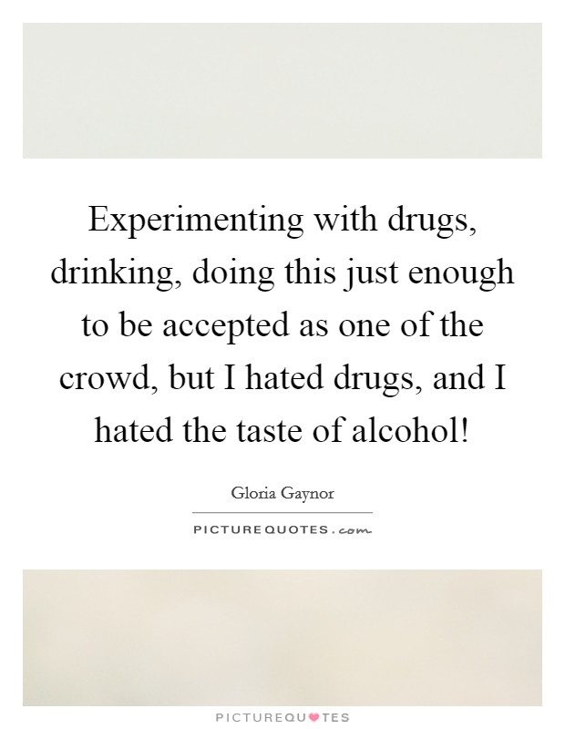 Experimenting with drugs, drinking, doing this just enough to be accepted as one of the crowd, but I hated drugs, and I hated the taste of alcohol! Picture Quote #1