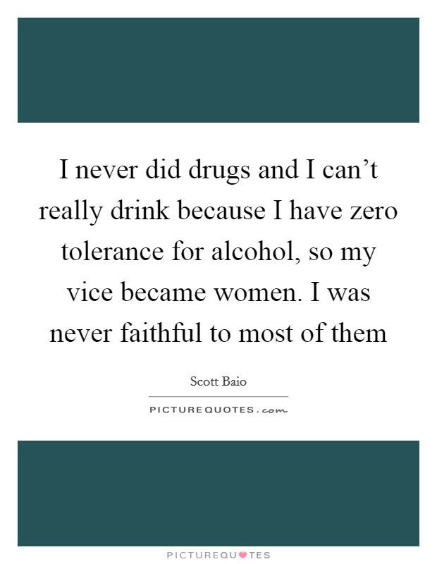 I never did drugs and I can't really drink because I have zero tolerance for alcohol, so my vice became women. I was never faithful to most of them Picture Quote #1