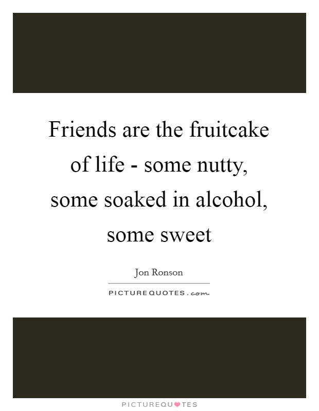 Friends are the fruitcake of life - some nutty, some soaked in alcohol, some sweet Picture Quote #1